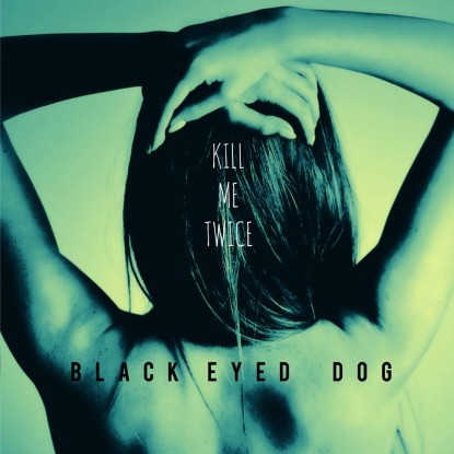 Black Eyed Dog – Kill Me Twice